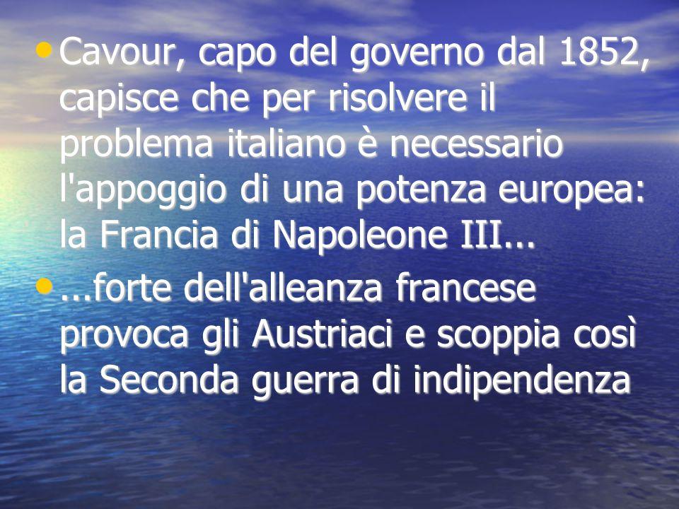 Cavour, capo del governo dal 1852, capisce che per risolvere il problema italiano è necessario l appoggio di una potenza europea: la Francia di Napoleone III...
