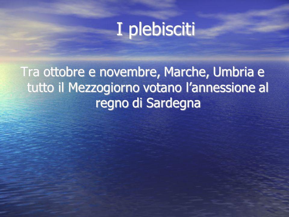 I plebisciti Tra ottobre e novembre, Marche, Umbria e tutto il Mezzogiorno votano l'annessione al regno di Sardegna.