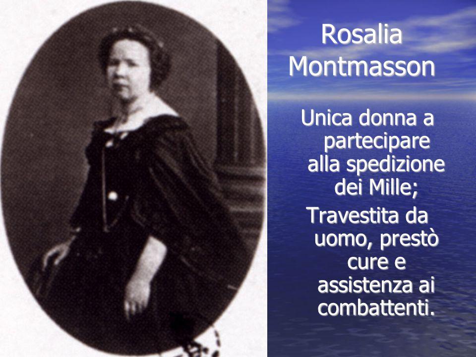 Rosalia Montmasson Unica donna a partecipare alla spedizione dei Mille; Travestita da uomo, prestò cure e assistenza ai combattenti.