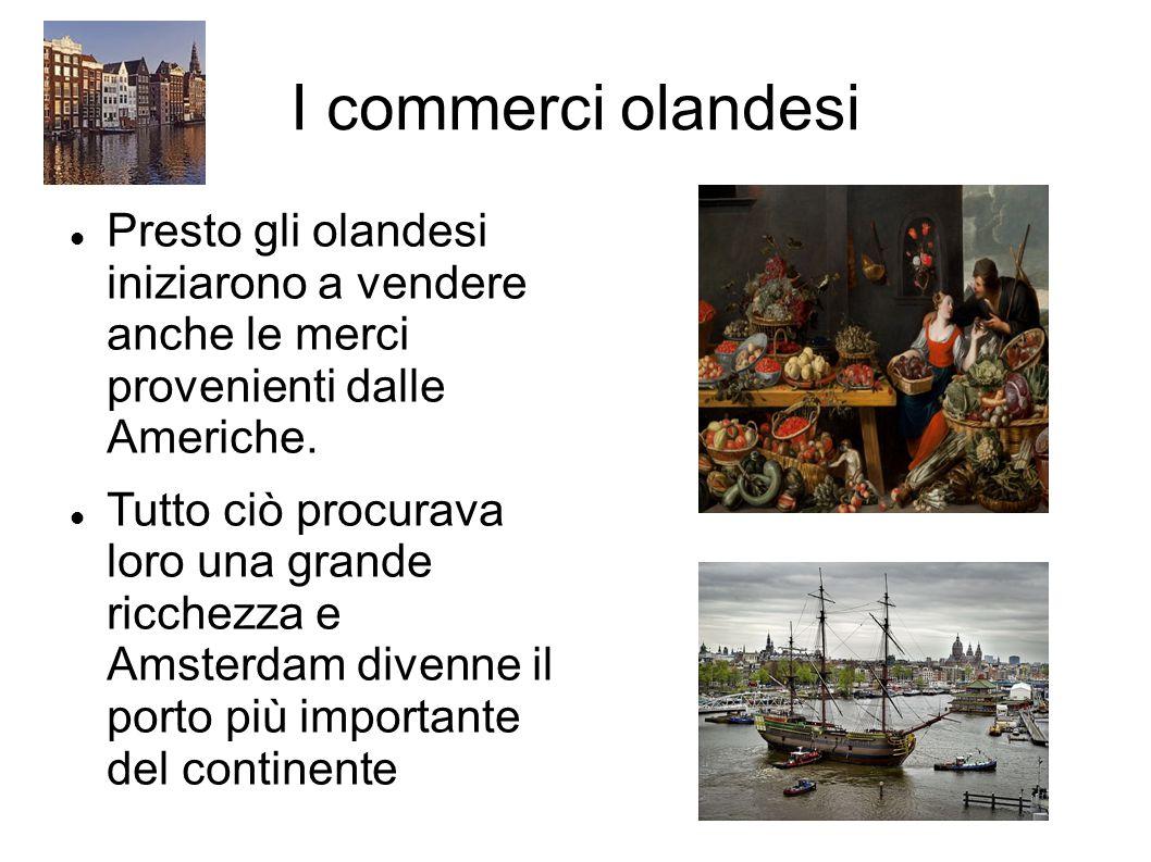 I commerci olandesi Presto gli olandesi iniziarono a vendere anche le merci provenienti dalle Americhe.