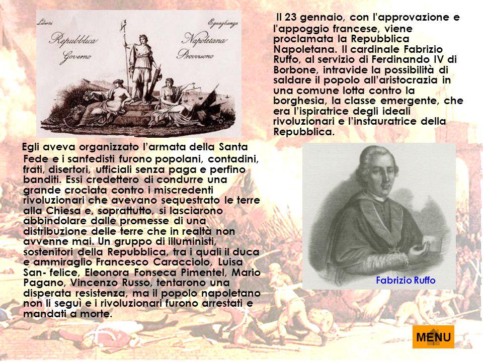 Il 23 gennaio, con l approvazione e l appoggio francese, viene proclamata la Repubblica Napoletana. Il cardinale Fabrizio Ruffo, al servizio di Ferdinando IV di Borbone, intravide la possibilità di saldare il popolo all'aristocrazia in una comune lotta contro la borghesia, la classe emergente, che era l'ispiratrice degli ideali rivoluzionari e l'instauratrice della Repubblica.