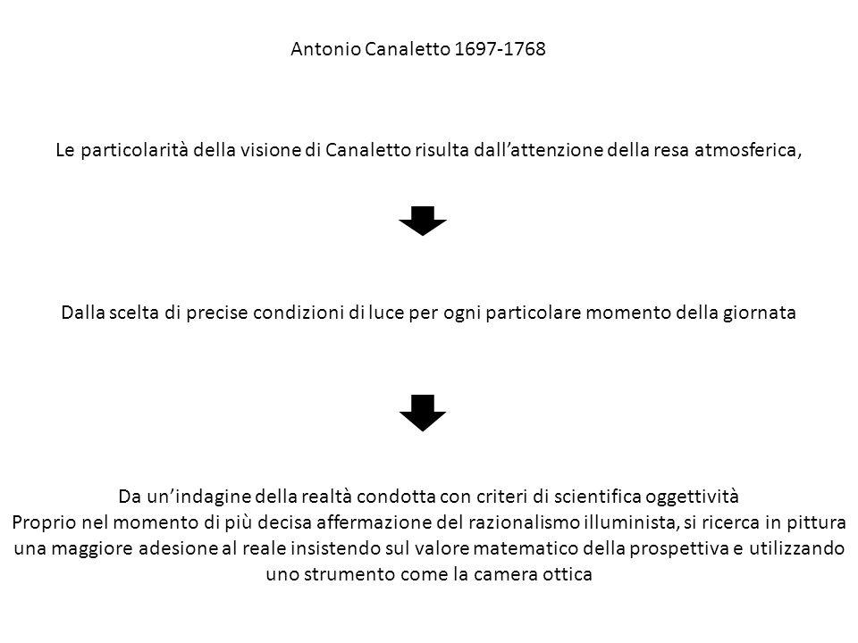 Antonio Canaletto 1697-1768 Le particolarità della visione di Canaletto risulta dall'attenzione della resa atmosferica,
