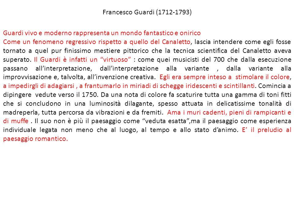 Francesco Guardi (1712-1793) Guardi vivo e moderno rappresenta un mondo fantastico e onirico.