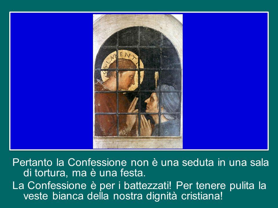 Pertanto la Confessione non è una seduta in una sala di tortura, ma è una festa.
