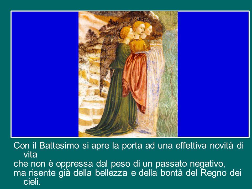 Con il Battesimo si apre la porta ad una effettiva novità di vita che non è oppressa dal peso di un passato negativo, ma risente già della bellezza e della bontà del Regno dei cieli.
