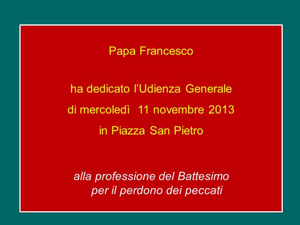 Papa Francesco ha dedicato l'Udienza Generale di mercoledì 11 novembre 2013 in Piazza San Pietro alla professione del Battesimo per il perdono dei peccati