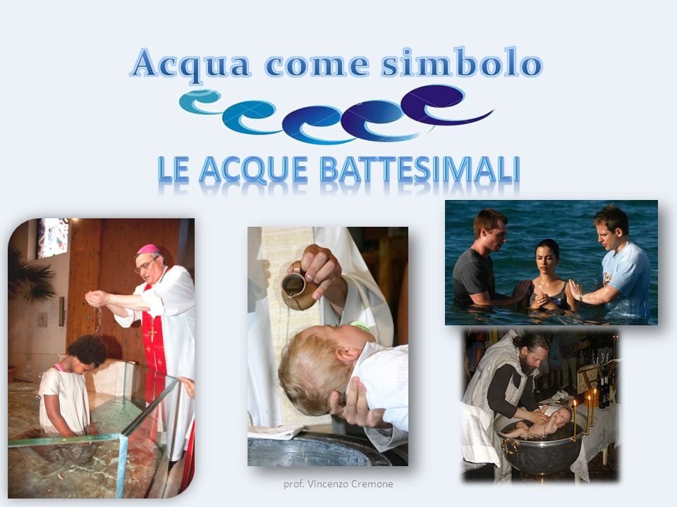 Acqua come simbolo Le acque battesimali prof. Vincenzo Cremone