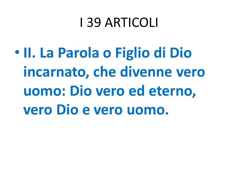 I 39 ARTICOLI II. La Parola o Figlio di Dio incarnato, che divenne vero uomo: Dio vero ed eterno, vero Dio e vero uomo.