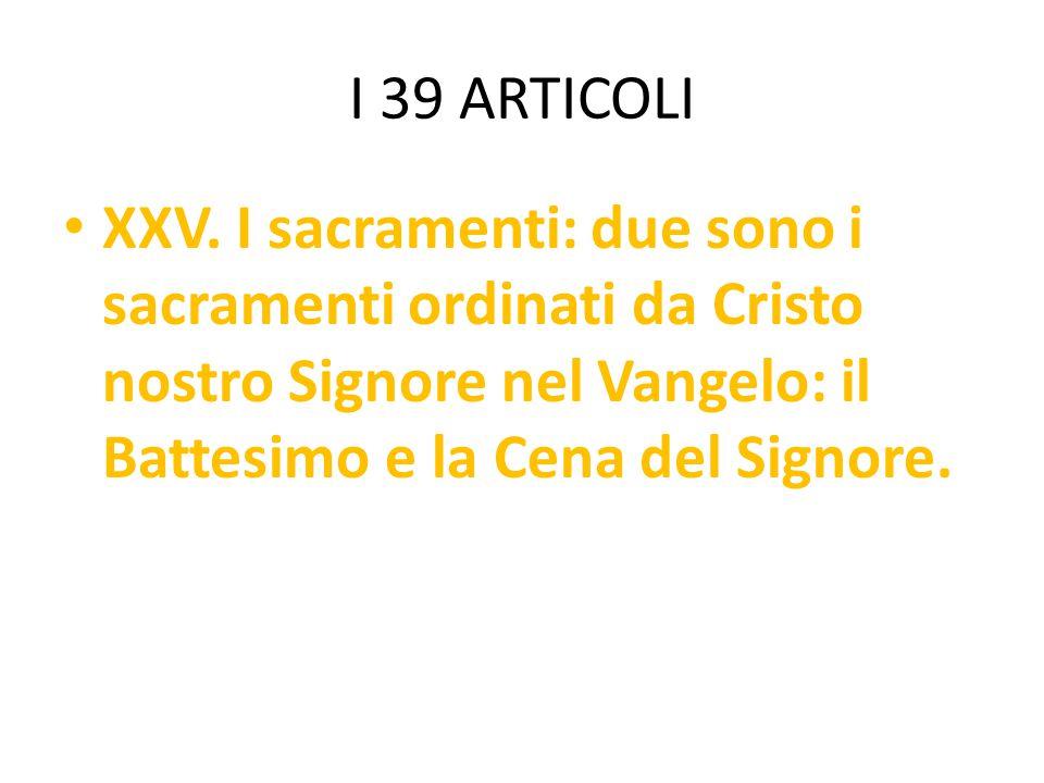 I 39 ARTICOLI XXV. I sacramenti: due sono i sacramenti ordinati da Cristo nostro Signore nel Vangelo: il Battesimo e la Cena del Signore.