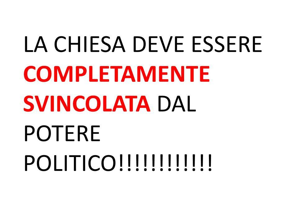 LA CHIESA DEVE ESSERE COMPLETAMENTE SVINCOLATA DAL POTERE POLITICO!!!!!!!!!!!!