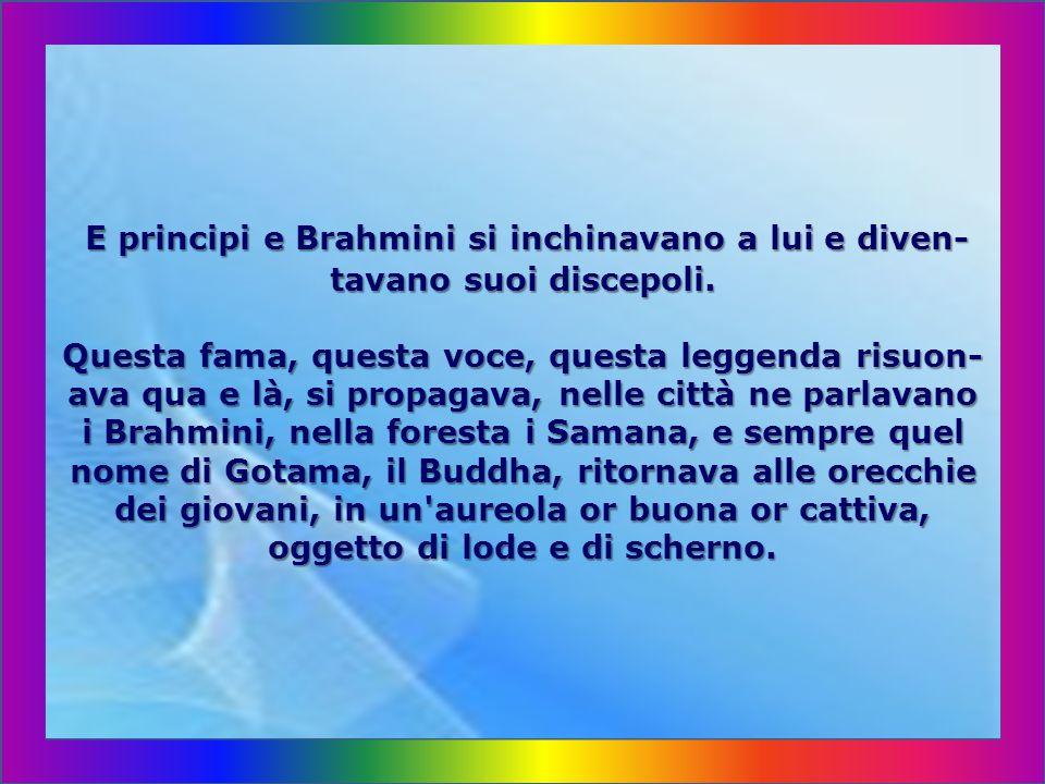 E principi e Brahmini si inchinavano a lui e diven-tavano suoi discepoli.