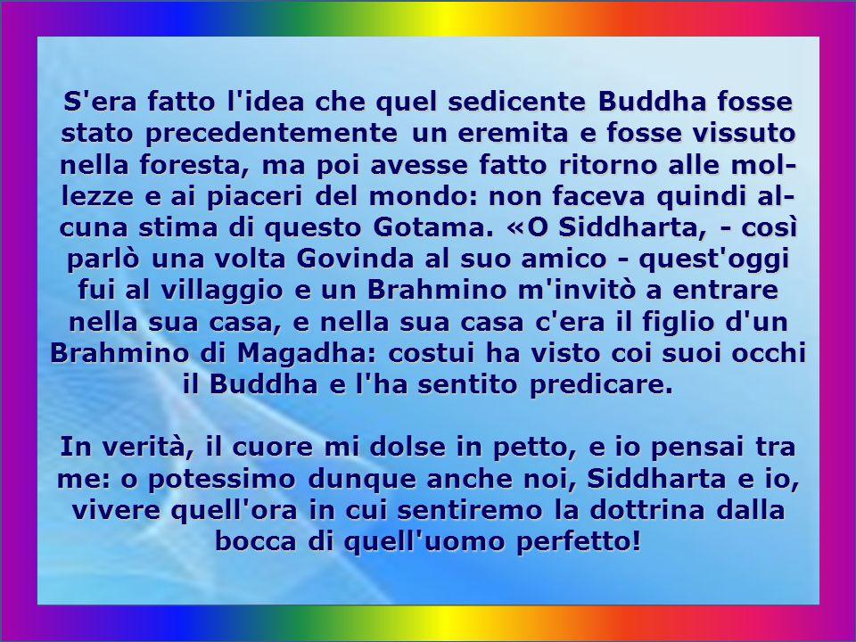S era fatto l idea che quel sedicente Buddha fosse stato precedentemente un eremita e fosse vissuto nella foresta, ma poi avesse fatto ritorno alle mol-lezze e ai piaceri del mondo: non faceva quindi al-cuna stima di questo Gotama.