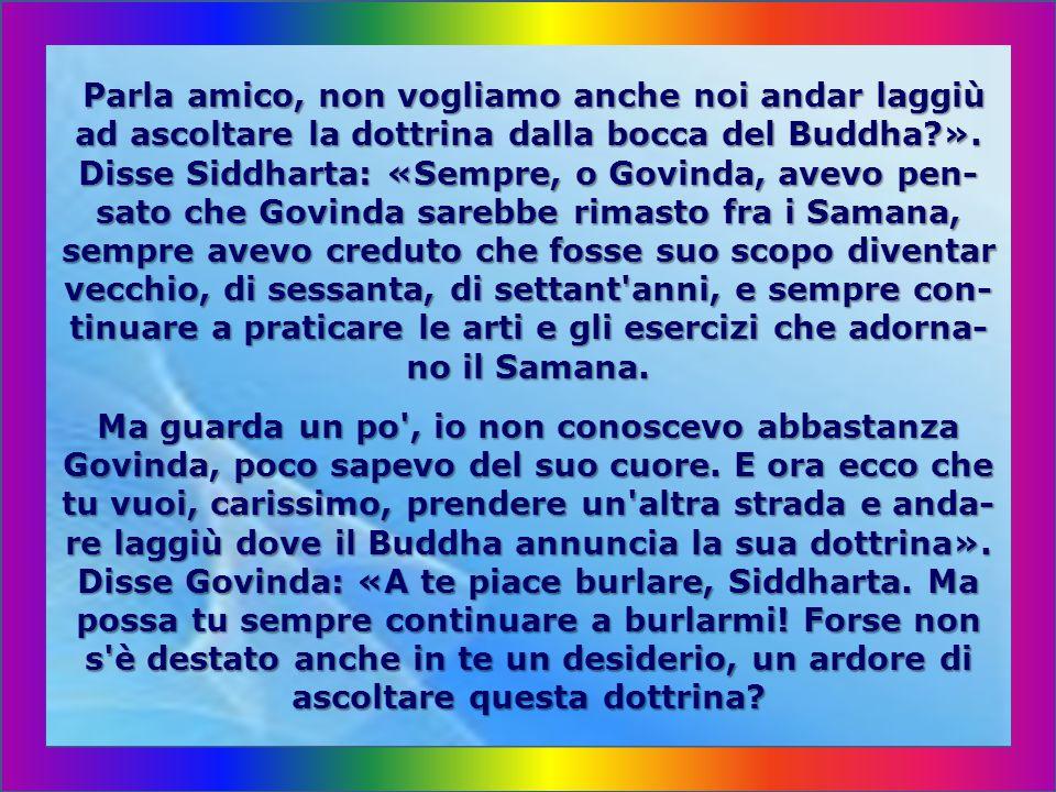 Parla amico, non vogliamo anche noi andar laggiù ad ascoltare la dottrina dalla bocca del Buddha ».
