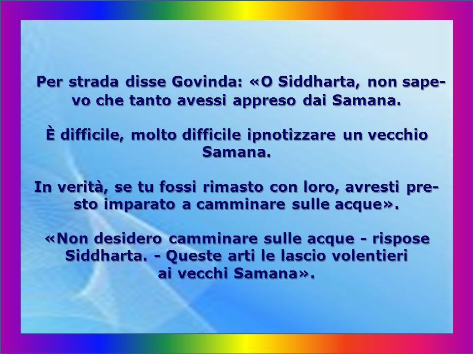 Per strada disse Govinda: «O Siddharta, non sape-vo che tanto avessi appreso dai Samana.