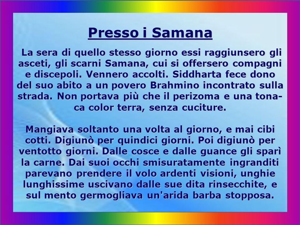 Presso i Samana La sera di quello stesso giorno essi raggiunsero gli asceti, gli scarni Samana, cui si offersero compagni e discepoli.
