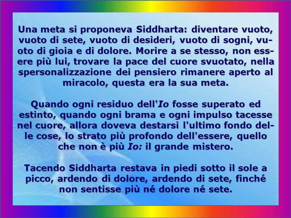 Una meta si proponeva Siddharta: diventare vuoto, vuoto di sete, vuoto di desideri, vuoto di sogni, vu-oto di gioia e di dolore.