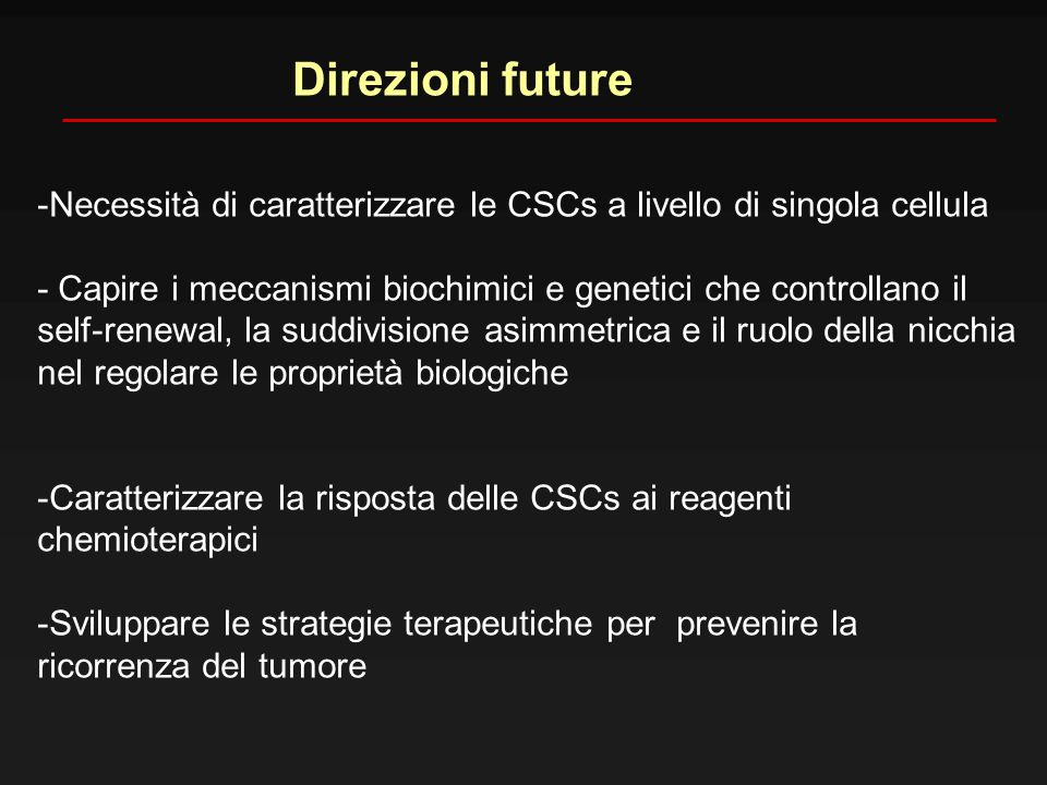 Direzioni future -Necessità di caratterizzare le CSCs a livello di singola cellula. - Capire i meccanismi biochimici e genetici che controllano il.