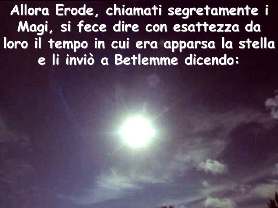Allora Erode, chiamati segretamente i Magi, si fece dire con esattezza da loro il tempo in cui era apparsa la stella e li inviò a Betlemme dicendo: