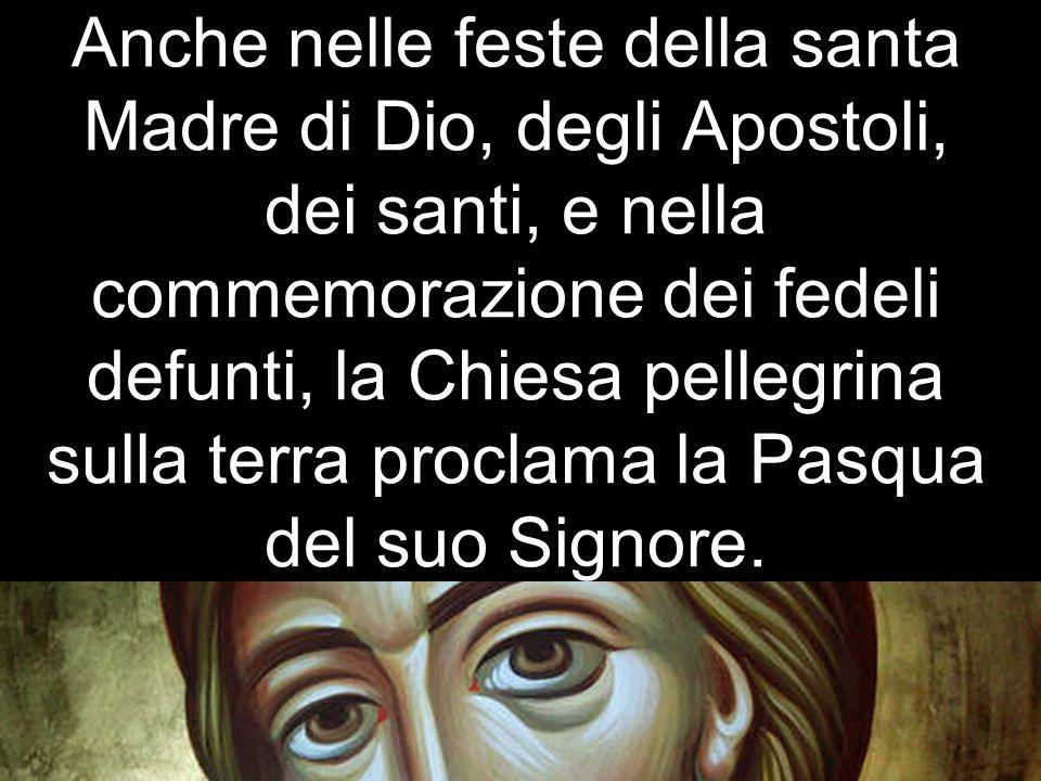 Anche nelle feste della santa Madre di Dio, degli Apostoli, dei santi, e nella commemorazione dei fedeli defunti, la Chiesa pellegrina sulla terra proclama la Pasqua del suo Signore.