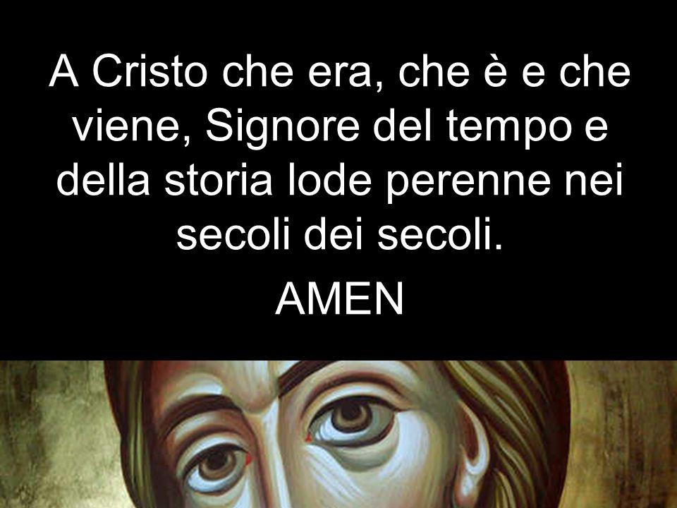 A Cristo che era, che è e che viene, Signore del tempo e della storia lode perenne nei secoli dei secoli.