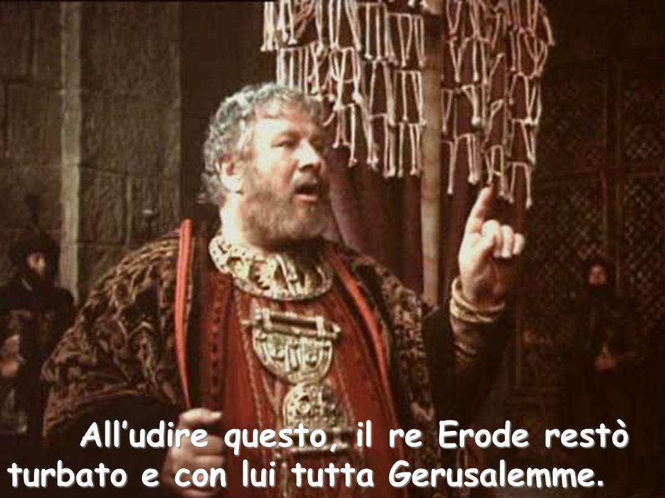 All'udire questo, il re Erode restò turbato e con lui tutta Gerusalemme.