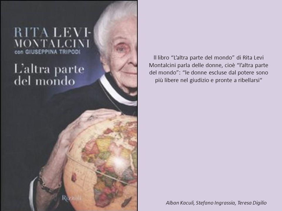 ll libro L'altra parte del mondo di Rita Levi Montalcini parla delle donne, cioè l'altra parte del mondo : le donne escluse dal potere sono più libere nel giudizio e pronte a ribellarsi