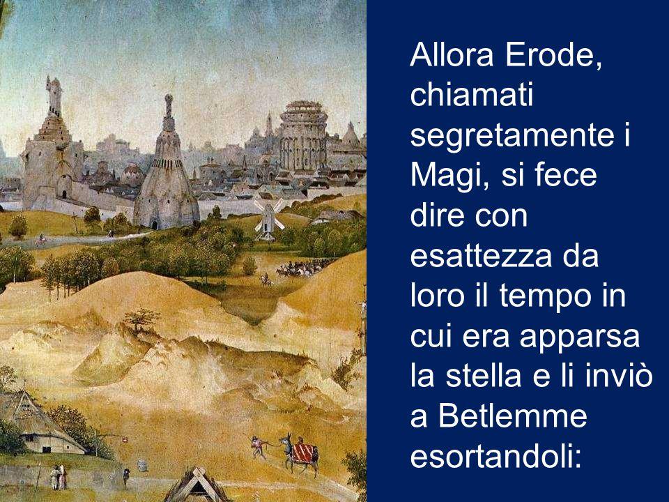 Allora Erode, chiamati segretamente i Magi, si fece dire con esattezza da loro il tempo in cui era apparsa la stella e li inviò a Betlemme esortandoli: