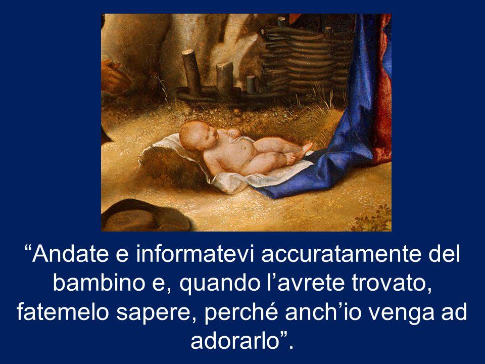 Andate e informatevi accuratamente del bambino e, quando l'avrete trovato, fatemelo sapere, perché anch'io venga ad adorarlo .