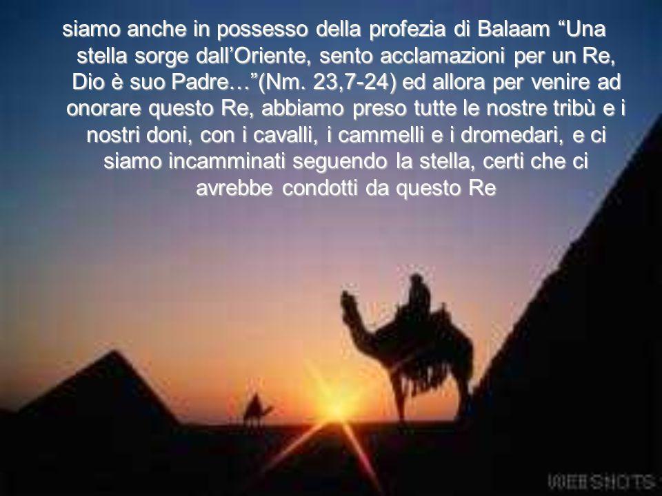 siamo anche in possesso della profezia di Balaam Una stella sorge dall'Oriente, sento acclamazioni per un Re, Dio è suo Padre… (Nm.