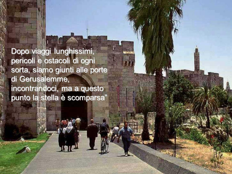 Dopo viaggi lunghissimi, pericoli e ostacoli di ogni sorta, siamo giunti alle porte di Gerusalemme, incontrandoci, ma a questo punto la stella è scomparsa