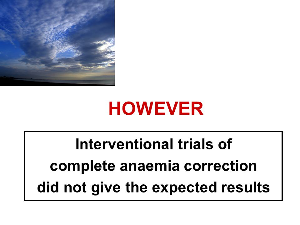 HOWEVER Interventional trials of complete anaemia correction