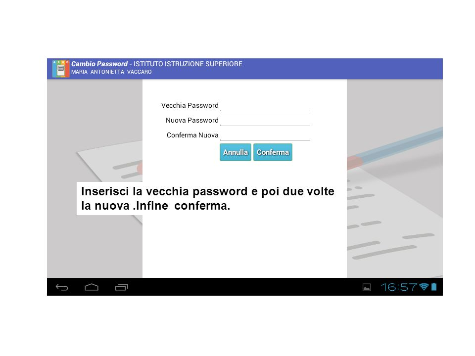 Inserisci la vecchia password e poi due volte la nuova .Infine conferma.