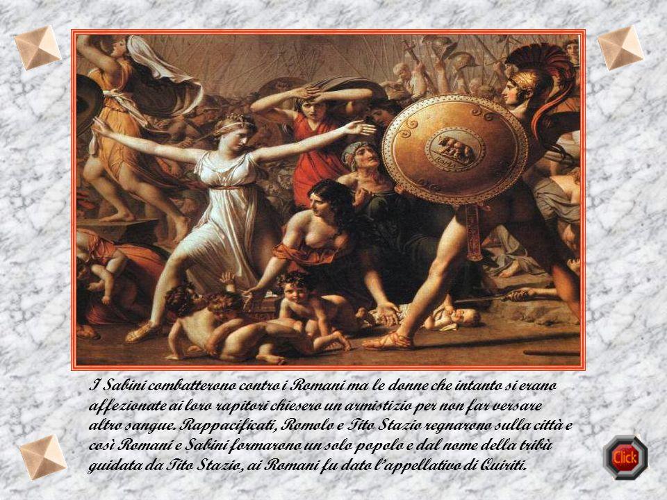 I Sabini combatterono contro i Romani ma le donne che intanto si erano affezionate ai loro rapitori chiesero un armistizio per non far versare altro sangue.