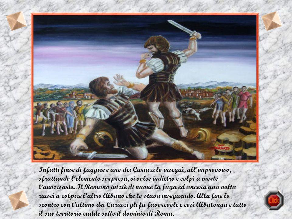 Infatti finse di fuggire e uno dei Curiazi lo inseguì, all'improvviso, sfruttando l'elemento sorpresa, si volse indietro e colpì a morte l'avversario.