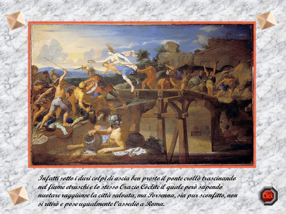 Infatti sotto i duri colpi di ascia ben presto il ponte crollò trascinando nel fiume etruschi e lo stesso Orazio Còclite il quale però sapendo nuotare raggiunse la città salvata, ma Porsenna, sia pur sconfitto, non si ritirò e pose ugualmente l'assedio a Roma.