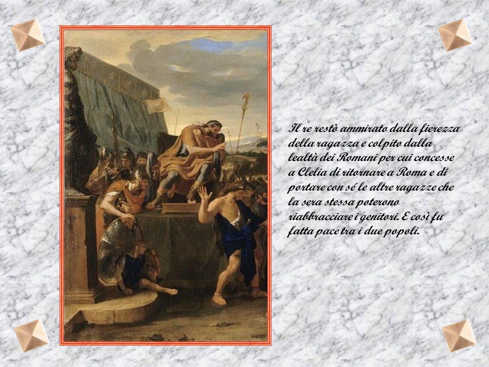 Il re restò ammirato dalla fierezza della ragazza e colpito dalla lealtà dei Romani per cui concesse a Clelia di ritornare a Roma e di portare con sé le altre ragazze che la sera stessa poterono riabbracciare i genitori.