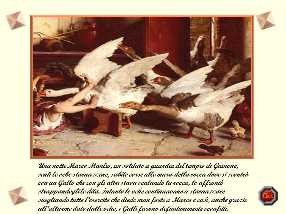 Una notte Marco Manlio, un soldato a guardia del tempio di Giunone, sentì le oche starnazzare, subito corse alle mura della rocca dove si scontrò con un Gallo che con gli altri stava scalando la rocca, lo affrontò strappandogli le dita.