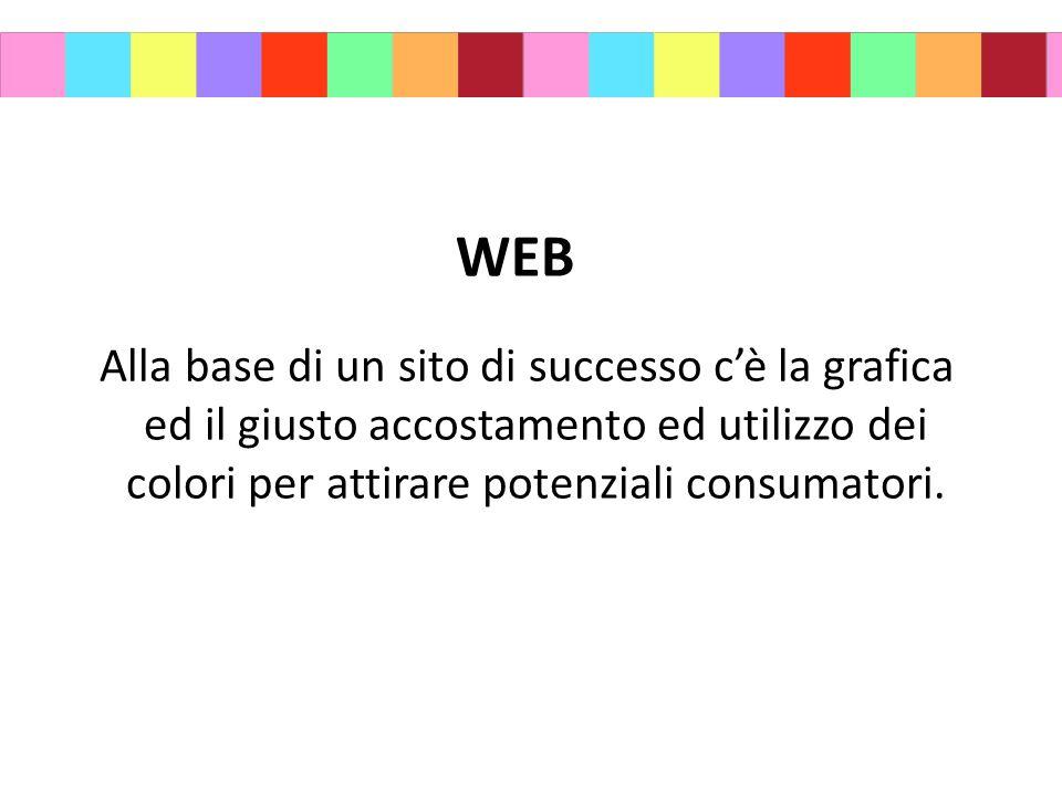 WEB Alla base di un sito di successo c'è la grafica ed il giusto accostamento ed utilizzo dei colori per attirare potenziali consumatori.