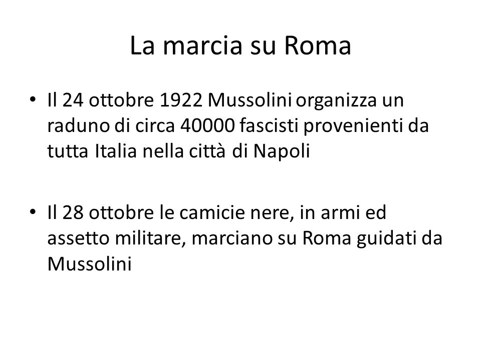 La marcia su Roma Il 24 ottobre 1922 Mussolini organizza un raduno di circa 40000 fascisti provenienti da tutta Italia nella città di Napoli.