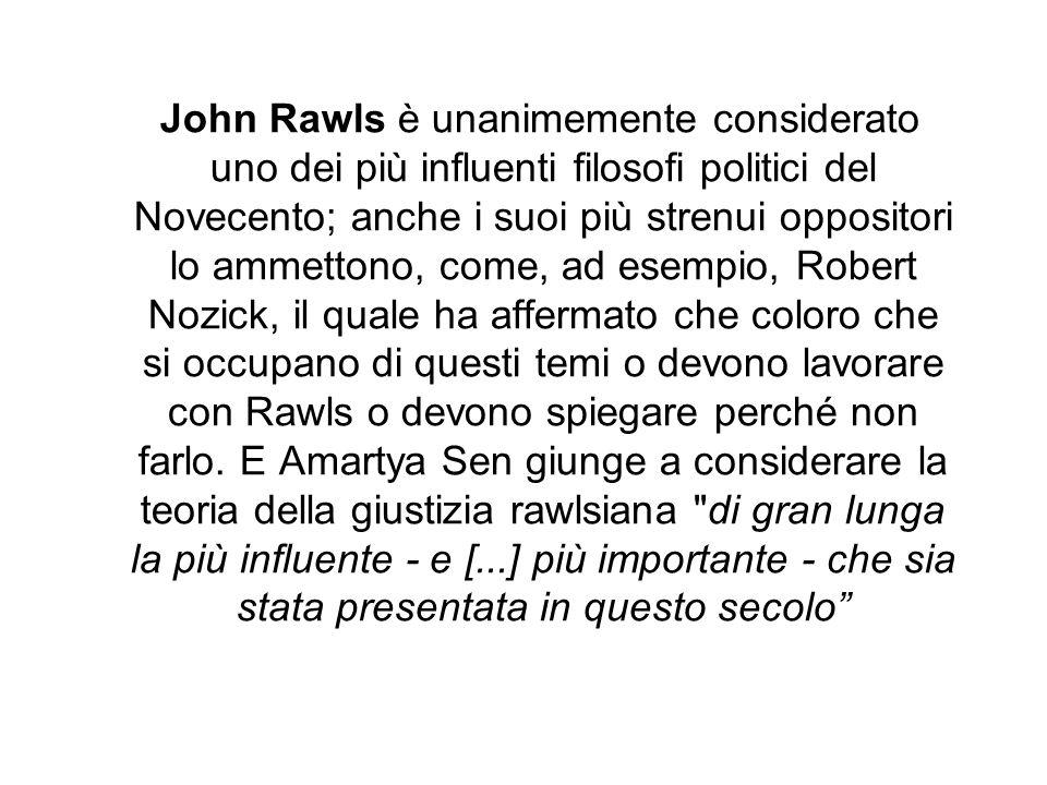 John Rawls è unanimemente considerato uno dei più influenti filosofi politici del Novecento; anche i suoi più strenui oppositori lo ammettono, come, ad esempio, Robert Nozick, il quale ha affermato che coloro che si occupano di questi temi o devono lavorare con Rawls o devono spiegare perché non farlo.