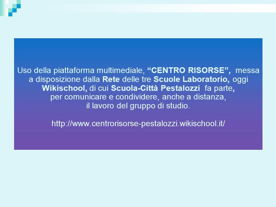 Uso della piattaforma multimediale, CENTRO RISORSE , messa a disposizione dalla Rete delle tre Scuole Laboratorio, oggi Wikischool, di cui Scuola-Città Pestalozzi fa parte, per comunicare e condividere, anche a distanza, il lavoro del gruppo di studio.