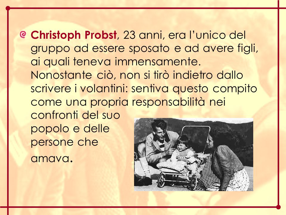 Christoph Probst, 23 anni, era l'unico del gruppo ad essere sposato e ad avere figli, ai quali teneva immensamente.