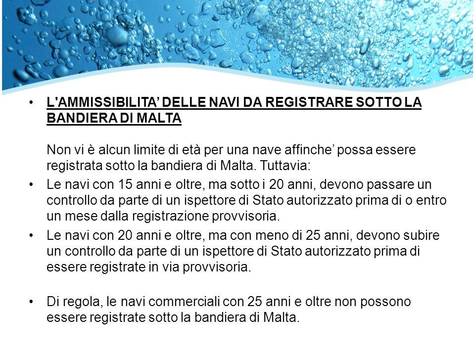 L AMMISSIBILITA' DELLE NAVI DA REGISTRARE SOTTO LA BANDIERA DI MALTA Non vi è alcun limite di età per una nave affinche' possa essere registrata sotto la bandiera di Malta. Tuttavia: