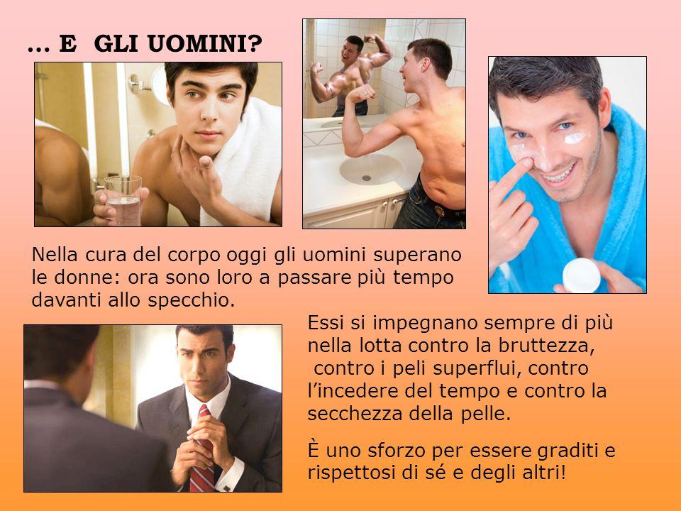 … E GLI UOMINI Nella cura del corpo oggi gli uomini superano le donne: ora sono loro a passare più tempo davanti allo specchio.