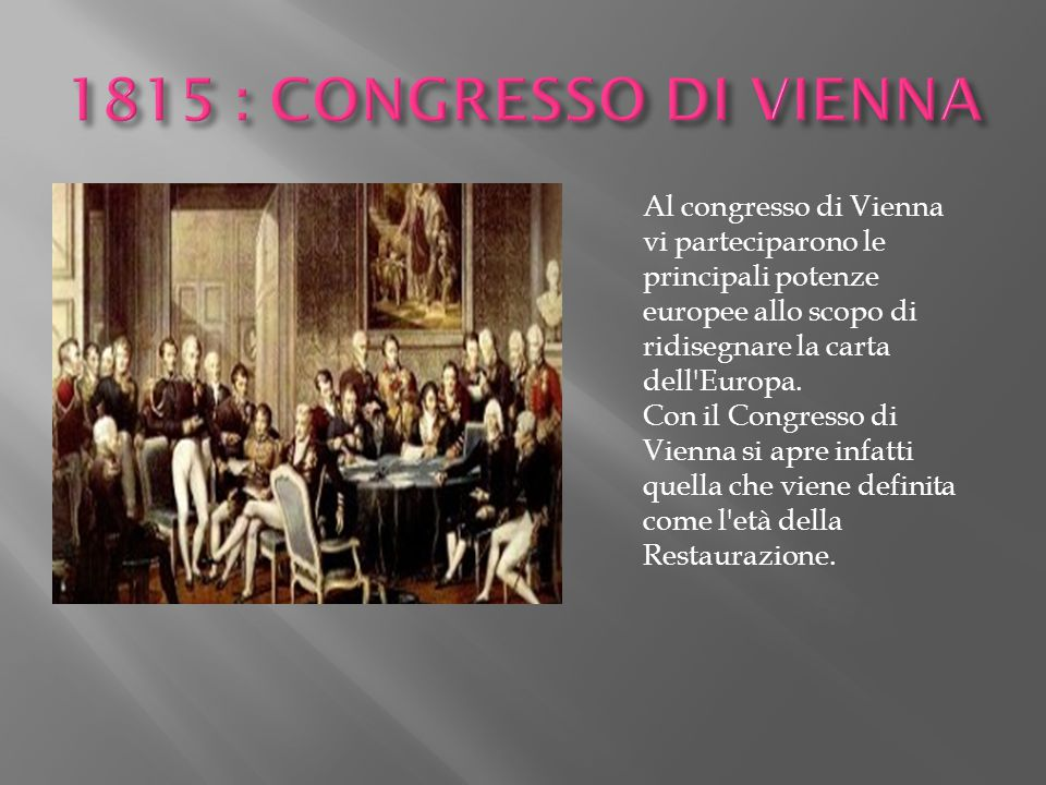 1815 : CONGRESSO DI VIENNA Al congresso di Vienna vi parteciparono le principali potenze europee allo scopo di ridisegnare la carta dell Europa.