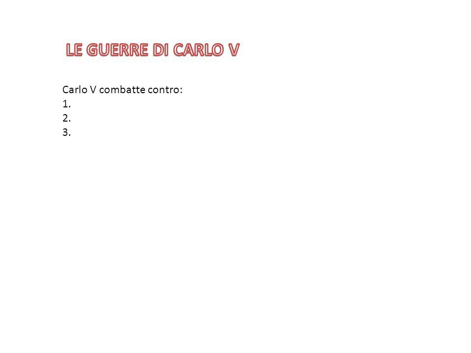 LE GUERRE DI CARLO V Carlo V combatte contro: 1. 2. 3.