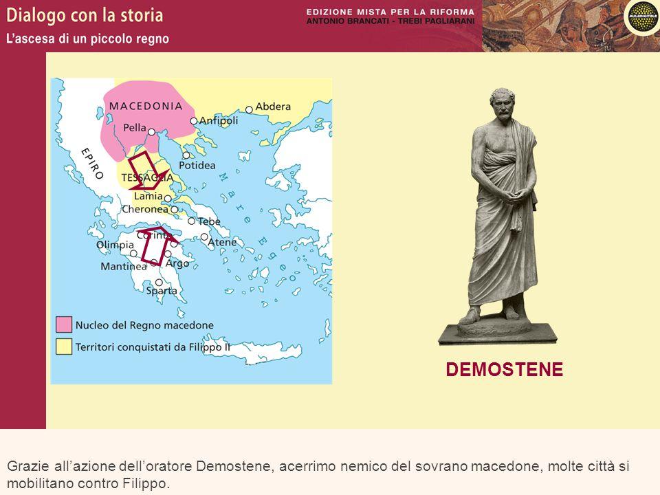 DEMOSTENE Grazie all'azione dell'oratore Demostene, acerrimo nemico del sovrano macedone, molte città si mobilitano contro Filippo.