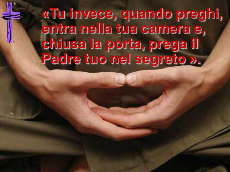 «Tu invece, quando preghi, entra nella tua camera e, chiusa la porta, prega il Padre tuo nel segreto ».