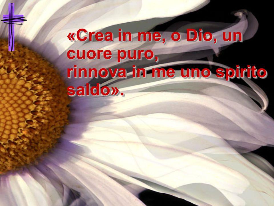«Crea in me, o Dio, un cuore puro, rinnova in me uno spirito saldo».