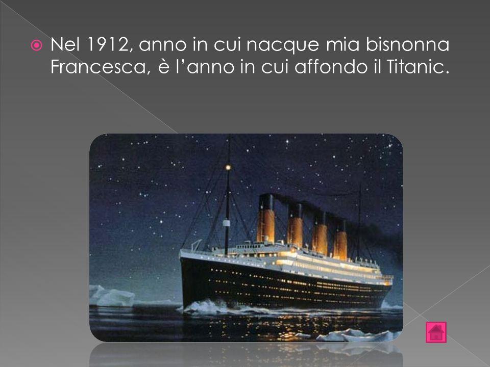 Nel 1912, anno in cui nacque mia bisnonna Francesca, è l'anno in cui affondo il Titanic.